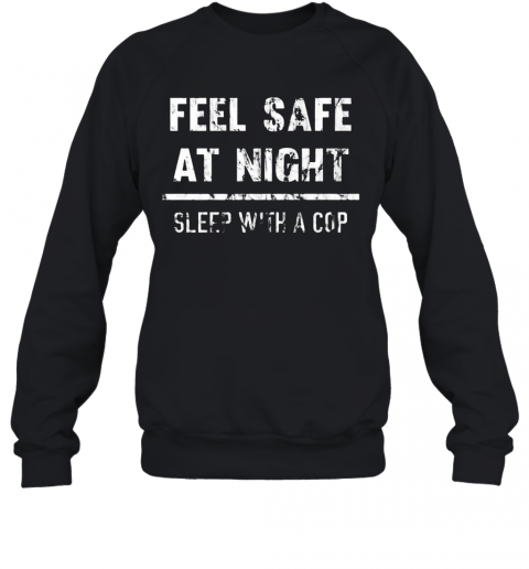 Feel Safe At Night Sleep With A Cop Funny Distressed T-Shirt Unisex Sweatshirt