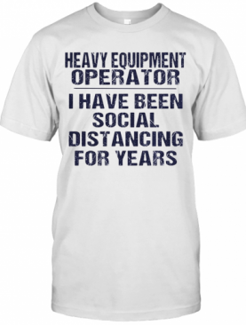Heavy Equipment Operator I Have Been Social Distancing For Years T-Shirt