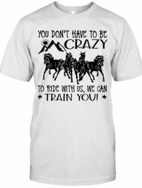 Horses You Don'T Have To Be Crazy To Ride With Us We Can Train You T-Shirt