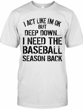 I Act Like I'm Ok But Deep Down I Need The Baseball Season Back T-Shirt