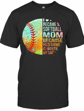 I Became A Softball Mom Because Her Game Is Worth My Time Heart T-Shirt