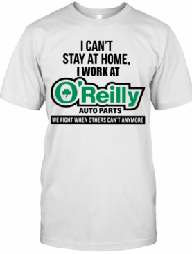 I Can'T Stay At Home I Work At O'Reilly Auto Parts We Fight When Others Can'T Anymore T-Shirt