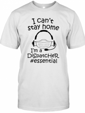 I Can't Stay Home I'm A Dispatcher #Essential T-Shirt