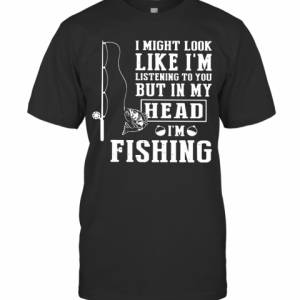 I Might Look Like I'm Listening To You But In My Head I'm Fishing T-Shirt Classic Men's T-shirt
