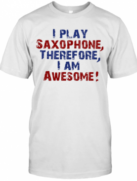 I Play Saxophone Therefore I Am Awesome T-Shirt