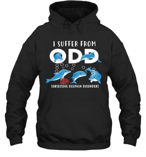 I Suffer From Obsessive Dolphin Disorder ODD T-Shirt Unisex Hoodie