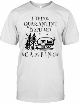 I Think Quarantine Is Spelled Camping T-Shirt