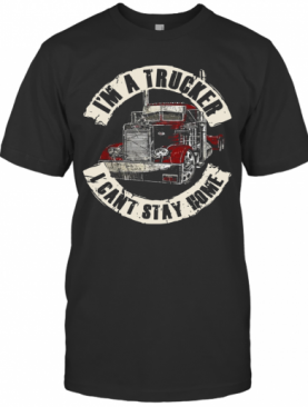 I'm A Trucker I Can't Stay Home T-Shirt