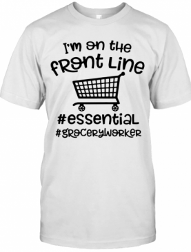 I'm On The Front Line #Essential #Groceryworker T-Shirt
