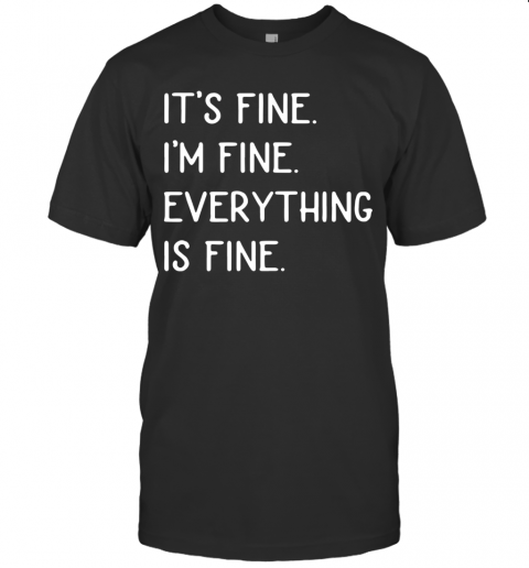 It39S Fine I39M Fine Everything Is Fine T Shirt Classic Mens T shirt