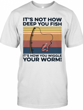 It's not how deep you fish it's how you wiggle your worm vintage shirt T-Shirt