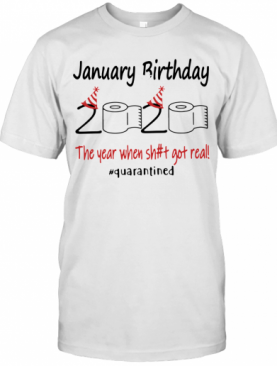 January Birthday The Year When Shit Got Real Quarantined T-Shirt