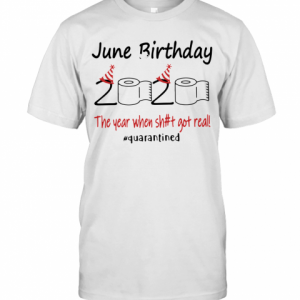June Birthday The Year When Shit Got Real Quarantined T-Shirt Classic Men's T-shirt