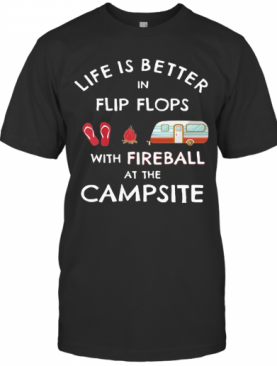 Life Is Better In Flip Flops With Fireball At The Campsite T-Shirt