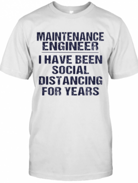 Maintenance Engineer I Have Been Social Distancing For Years T-Shirt