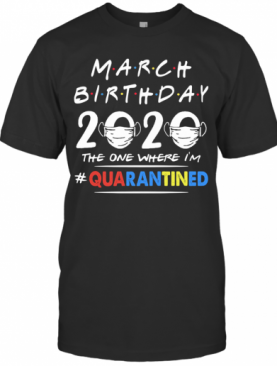 March Birthday 2020 The One Where I'M Quarantined Mask Covid 19 T-Shirt