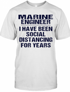 Marine Engineer I Have Been Social Distancing For Years T-Shirt