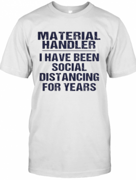Material handler I have been social distancing for years shirt T-Shirt