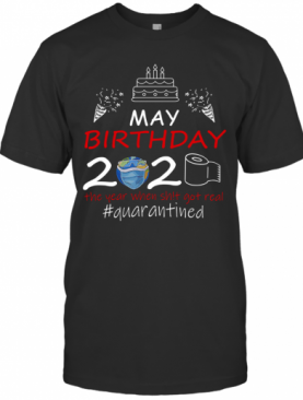 May Birthday 2020 The Year When Shit Got Real Quarantined Earth T-Shirt