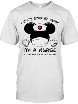 Mickey Mouse I Can'T Stay At Home I'M A Nurse Coronavirus T-Shirt