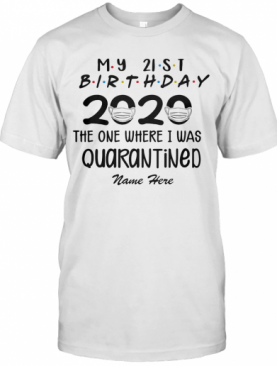 My 21St Birthday 2020 Mask The One Where I Was Quarantined Name Here T-Shirt