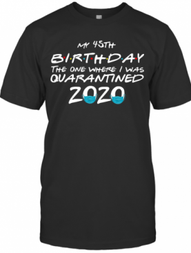 My 45Th Birthday The One Where I Was Quarantined 2020 T-Shirt