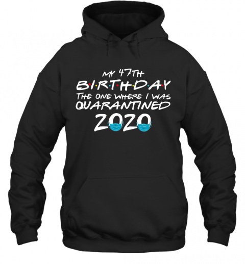 My 47Th Birthday The One Where I Was Quarantined 2020 T-Shirt Unisex Hoodie