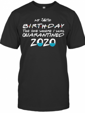 My 56Th Birthday The One Where I Was Quarantined 2020 T-Shirt