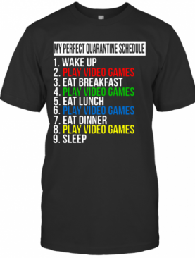 My Perfect Quarantine Schedule 1 Wake Up 2 Play Video Games T-Shirt