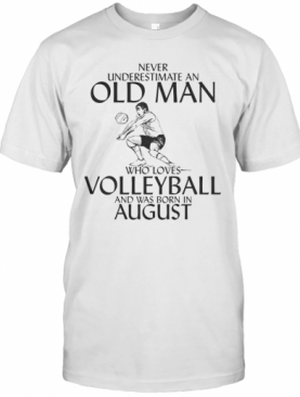 Never Underestimate An Old Man Who Plays Volleyball And Was Born In August T-Shirt