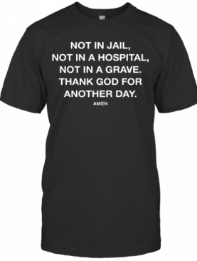 Not In Jail Not In A Hospital Not In A Grave Thank God For Another Day Amen T-Shirt