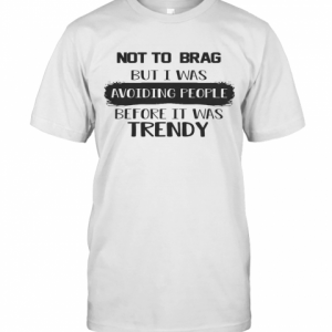 Not To Brag But I Was Avoiding People Before It Was Trendy T-Shirt Classic Men's T-shirt
