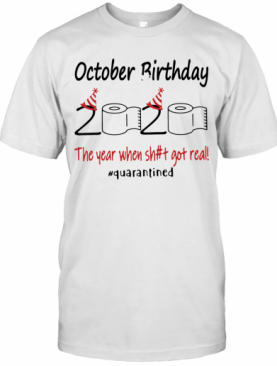 October Birthday The Year When Shit Got Real Quarantined T-Shirt
