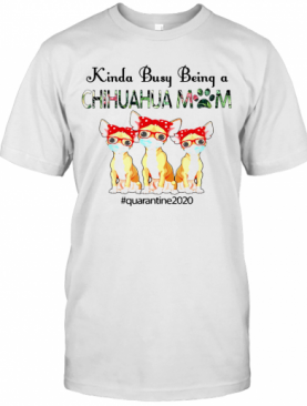 Quarantined 2020 Kinda Busy Being A Chihuahua Mom Face Mask T-Shirt