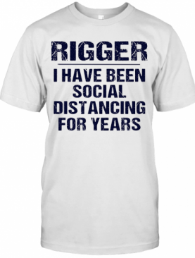 Rigger I Have Been Social Distancing For Years T-Shirt