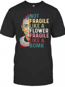 Ruth Bader Ginsburg Not Fragile Like A Flower Fragile Like A Bomb T-Shirt