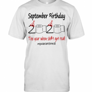 September Birthday The Year When Shit Got Real Quarantined T-Shirt Classic Men's T-shirt