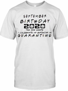September birthday 2020 the one where i celebrate my birthday in quarantine mask covid 19 shirt T-Shirt