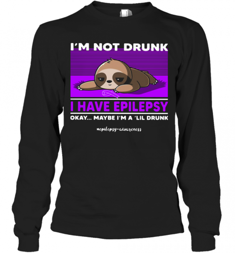Sloth I'M Not Drunk I Have Epilepsy Okay Maybe I'M A Lil Drunk T-Shirt Long Sleeved T-shirt