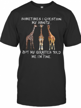 Sometimes I Question My Sanity But My Giraffes Told Me I'M Fine T-Shirt
