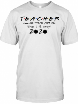 Teacher I'Ll Be There For You From 6Ft Away 2020 Covid 19 T-Shirt