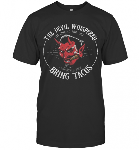 The Devil Whispered I39M Coming For You I Whispered Back Bring Tacos T Shirt Classic Mens T shirt