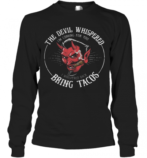 The Devil Whispered I'M Coming For You I Whispered Back Bring Tacos T-Shirt Long Sleeved T-shirt