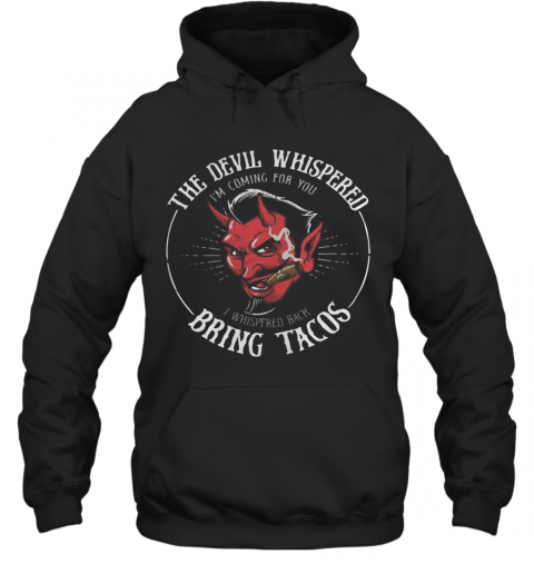 The Devil Whispered I'M Coming For You I Whispered Back Bring Tacos T-Shirt Unisex Hoodie