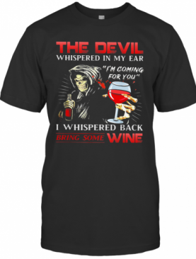 The Devil Whispered In My Ear I'M Coming For You I Whispered Back Bring Some Wine T-Shirt