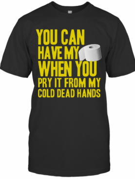 Toilet Paper You Can Have My When You Pry It From My Cold Dead Hands T-Shirt