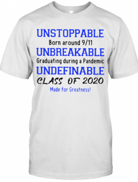 Unstoppable Born Around 911 Unbreakable Graduating During A Pandemic Undefinable Class Of 2020 Made For Greatness T-Shirt