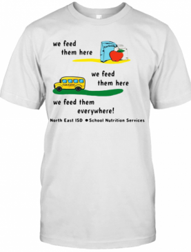 We Feed Them Here We Feed Them Everywhere T-Shirt