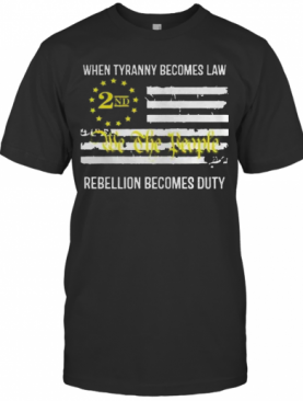 We The People 2Nd Flag When Tyranny Becomes Law Rebellion Becomes Duty T-Shirt