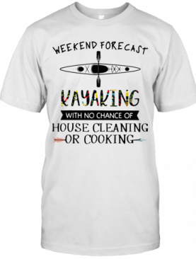 Weekend Forecast Kayaking With No Chance Of House Cleaning Of Cooking T-Shirt